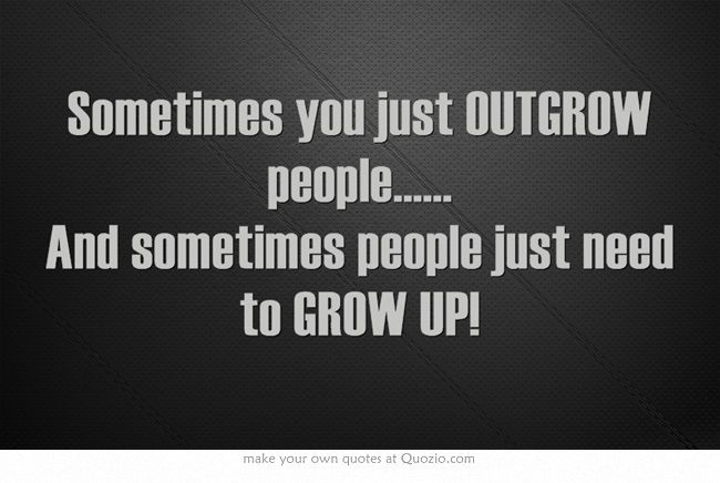 Ain't that the truth!! Lol!  Sometimes you just OUTGROW people...... And sometimes people just need to GROW UP!  http://www.23Kazoos.com