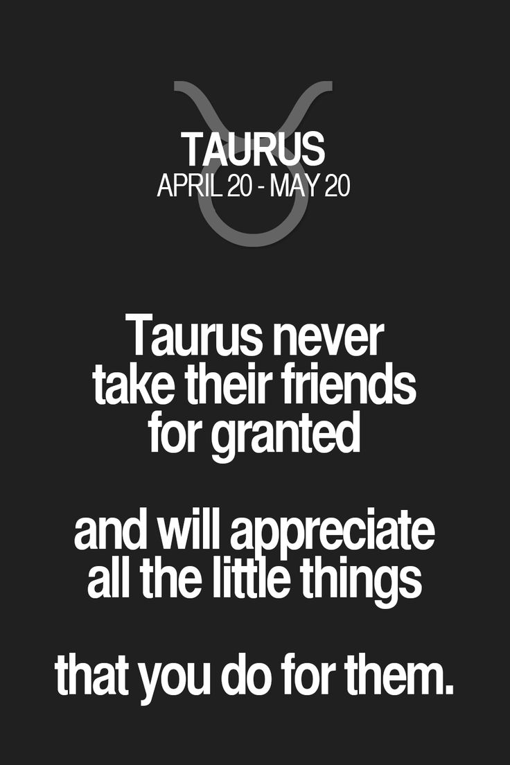 Taurus never take their friends for granted and will appreciate all the little things that you do for them.