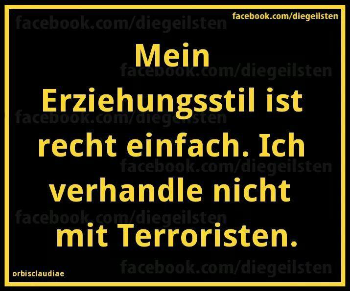 Mein Erziehungsstil ist recht einfach. Ich verhandle nicht mit Terroristen.