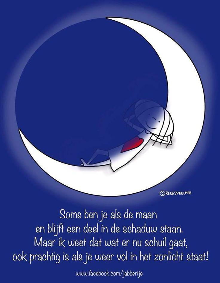 'Soms ben je als de maan en blijft een deel in de schaduw staan. Maar ik weet dat wat er nu schuil gaat, ook prachtig is als je weer vol in het zonlicht staat!' -Jabbertje