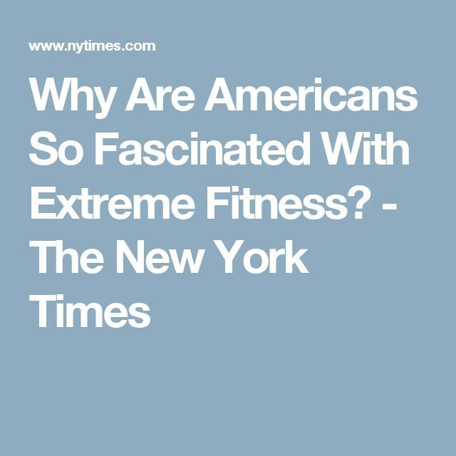 cool Why Are Americans So Fascinated With Extreme Fitness? - The New York Times...by http://dezdemoonfitnes.gdn