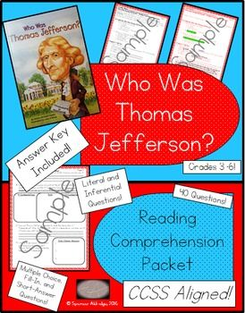 This comprehension packet is full of a variety of questions about the biography Who Was Thomas Jefferson? by Dennis Brindell Fradin. There are 40 questions in various formats. This file includes: - Who Was Thomas Jefferson? - book level information - Readability stats of the packet - Common Core State Standards - 9 student pages directly aligned to the biography - 9 answer key pages