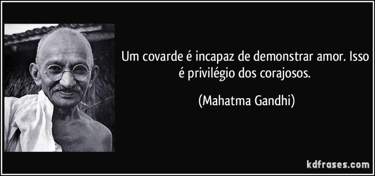 Um covarde é incapaz de demonstrar amor. Isso é privilégio dos corajosos. (Mahatma Gandhi)