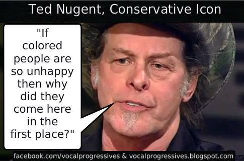 "Ted Nugent, Conservative Icon (aka a misinformed, delusional bigot) - ""If colored people are so unhappy then why did they come here in the first place?"""