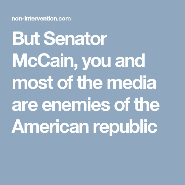 But Senator McCain, you and most of the media are enemies of the American republic
