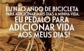 Eu não ando de bicicleta para adicionar mais dias a minha vida. Eu pedalo para adicionar vida aos meus dias!
