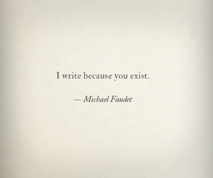 """""""Escribo porque existes"""". Michael Faudet.  Sino... yo estuviera escribiendo otras cosas, pero... existes..."""