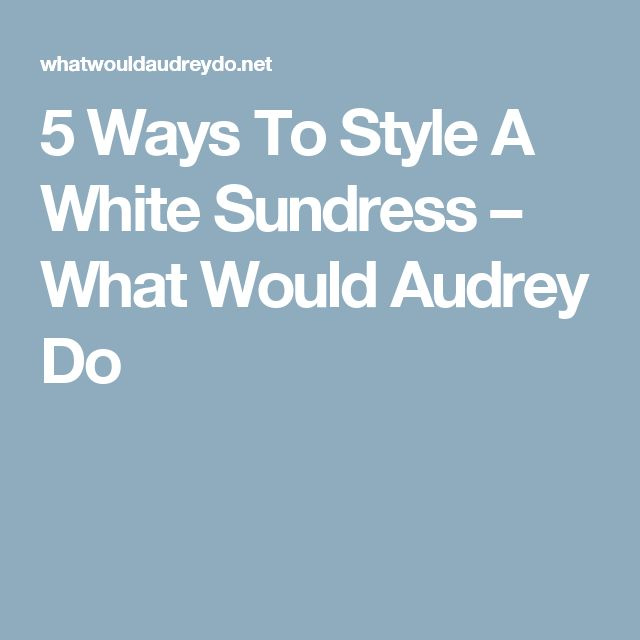 5 Ways To Style A White Sundress – What Would Audrey Do