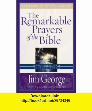The Remarkable Prayers of the Bible Growth and Study Guide Transforming Power for Your Life Today (9780736916493) Jim George , ISBN-10: 0736916490  , ISBN-13: 978-0736916493 ,  , tutorials , pdf , ebook , torrent , downloads , rapidshare , filesonic , hotfile , megaupload , fileserve