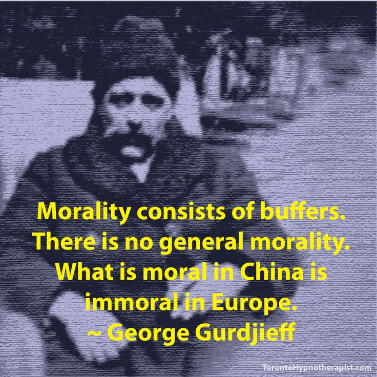 Morality consists of buffers. There is no general morality. What is moral in China is immoral in Europe. ~ George Gurdjieff Quotes