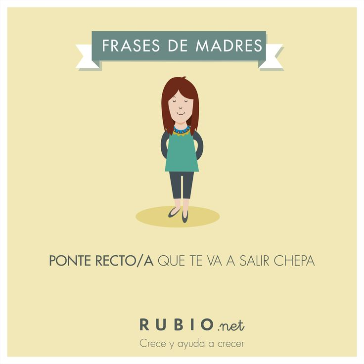 "Ponte recto/a que te va a salir chepa"". Frases de madre. www.rubio.net."