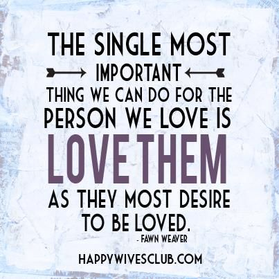 """""""The single most important thing we can do for the person we love is love them as they most desire to be loved."""" -Fawn Weaver"""
