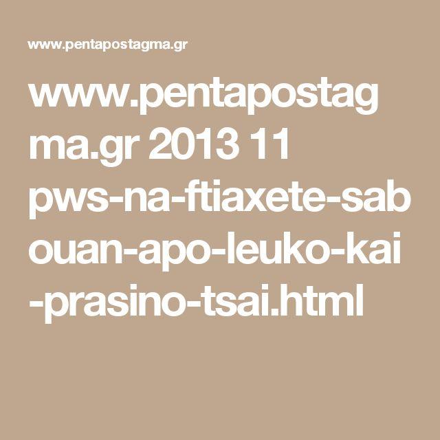 www.pentapostagma.gr 2013 11 pws-na-ftiaxete-sabouan-apo-leuko-kai-prasino-tsai.html