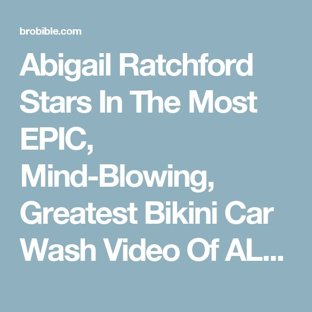 Abigail Ratchford Stars In The Most EPIC, Mind-Blowing, Greatest Bikini Car Wash Video Of ALL TIME – BroBible