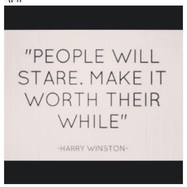 """""""People will stare. Make it worth their while."""""""