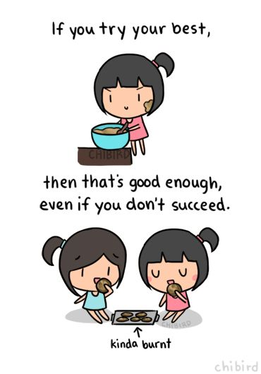 It's awful when you try your best and you feel like people don't think that's good enough- but it IS. >o< It's a lot better than not trying at all, and it just prepares you to succeed more in the future, the next time you try!