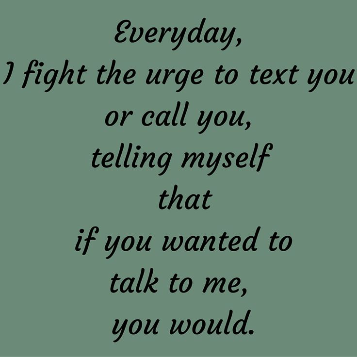 Everyday, I fight the urge to text you or call you, telling myself that if you wanted to talk to me, you would. #QuotesYouLove #QuoteOfTheDay #FeelingSad #Sad #QuotesOnFeelingSad #FeelingSadQuotes #SadQuotes #QuotesonSadness  Visit our website  for text status wallpapers.  www.quotesulove.com