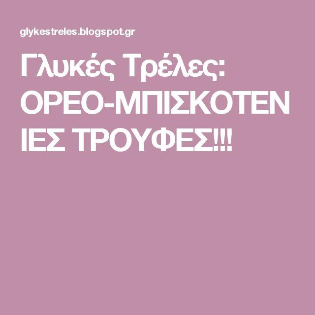 Γλυκές Τρέλες: ΟΡΕΟ-ΜΠΙΣΚΟΤΕΝΙΕΣ ΤΡΟΥΦΕΣ!!!