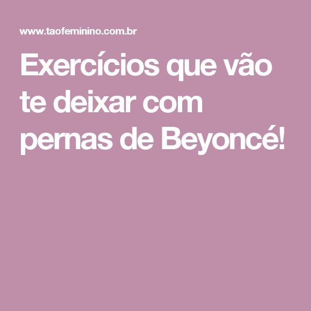 Exercícios que vão te deixar com pernas de Beyoncé!