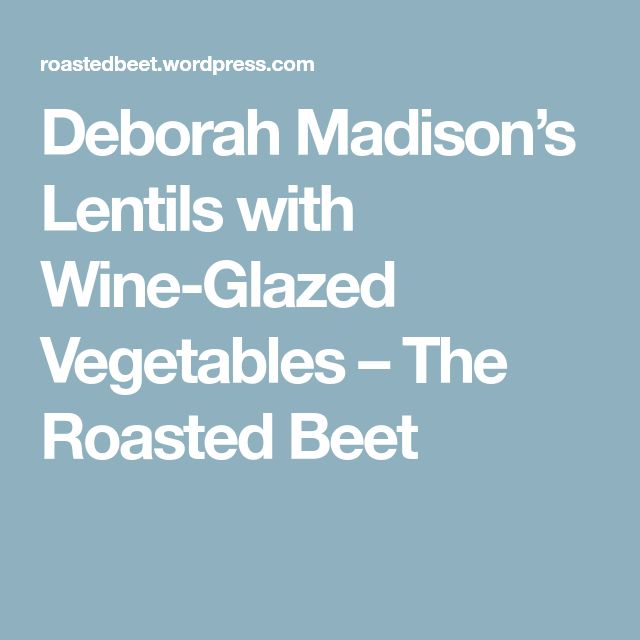 Deborah Madison's Lentils with Wine-Glazed Vegetables – The Roasted Beet