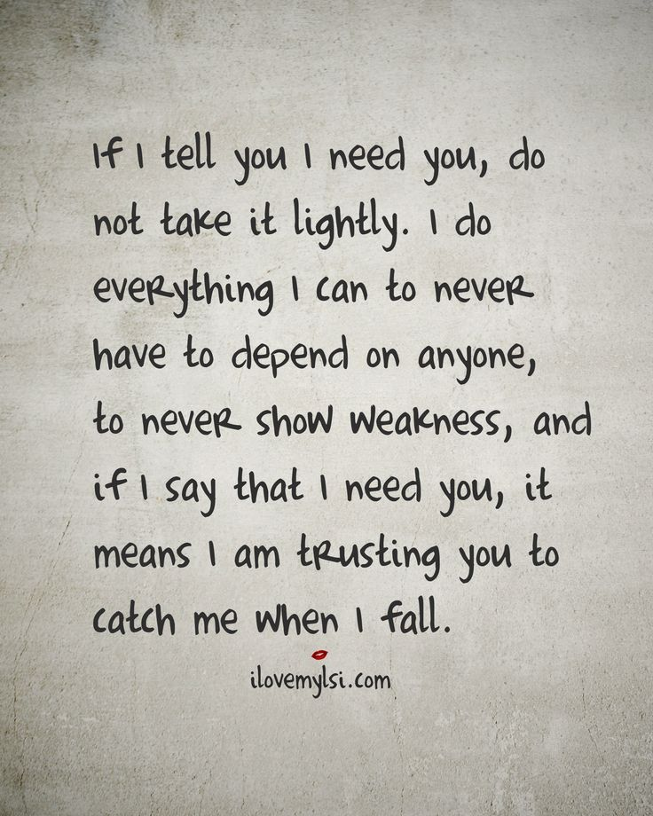If I tell you I need you, do not take it lightly. I do everything I can to never have to depends on anyone, to never show weakness. If I say I need you, it means I am trusting you to catch me when I fall - as I had caught you and not have you be the one to have pushed me.