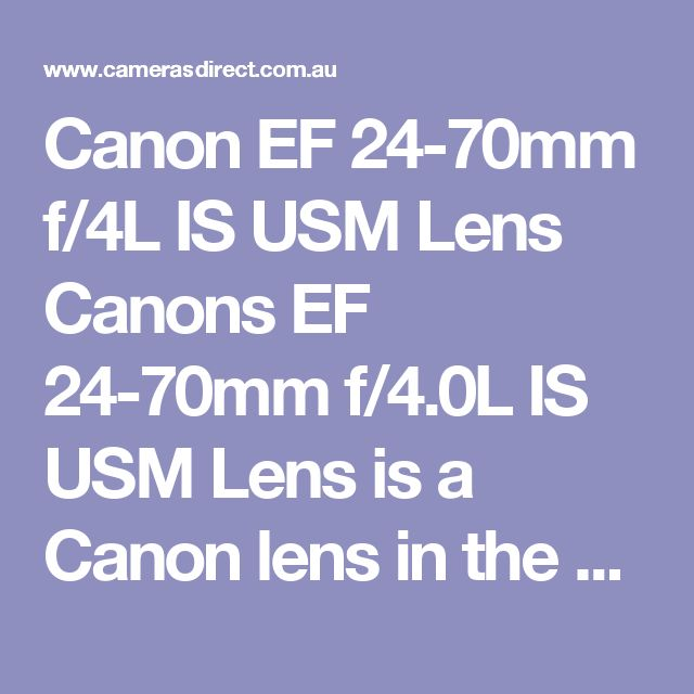 Canon EF 24-70mm f/4L IS USM Lens Canons EF 24-70mm f/4.0L IS USM Lens is a Canon lens in the very popular 24-70mm focal length range. If you don't need quite the aperture of the 24-70mm f/2.8, or need image stabilisation, then this lens will be fantastic news for you. Featuring a quite fast f/4 max aperture and IS that allows you to shoot up to 4 stops lower than usual.