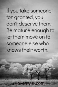 If you take someone for granted, you dont deserve them, be mature enough to let them move on to someone else who knows their worth