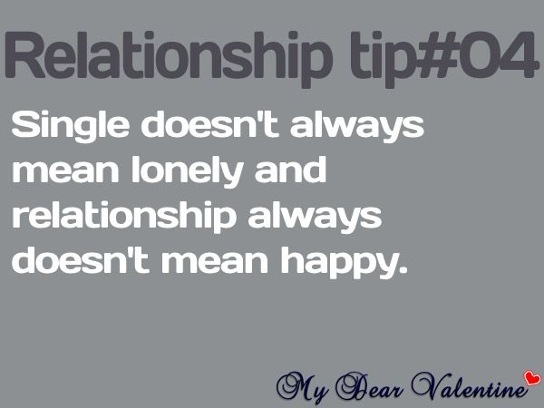 Single doesn't always mean lonely and relationship always doesn't mean happy.