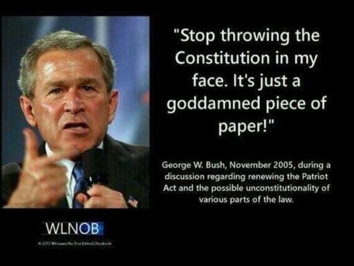 """""""Stop throwing the Constitution in my face. It's just a goddamned piece of paper!"""" --George W. Bush, November 2005, during a discussion regarding the Patriot Act and the possible unconstitutionality of various parts of the law. 