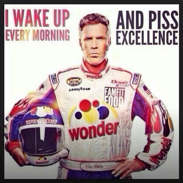 You Ricky bobby i piss excellence sympathise with
