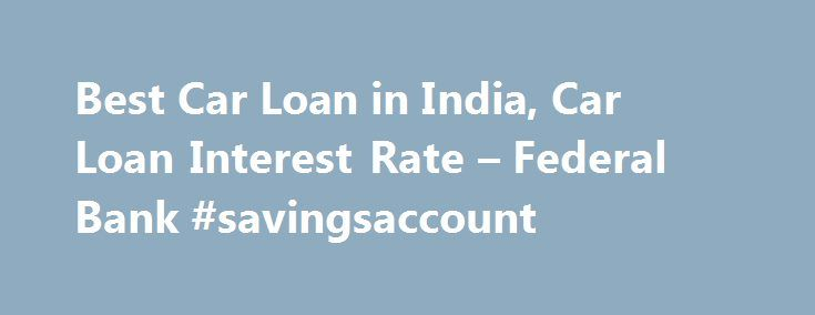 Best Car Loan in India, Car Loan Interest Rate – Federal Bank #savingsaccount http://savings.nef2.com/best-car-loan-in-india-car-loan-interest-rate-federal-bank-savingsaccount/  Personal Car Loan Pay KSEB Electricity Bill online Apply Online for Federal Bank SBI Credit Cards Zero Collateral Loans 60 Month Loan Tenure Club Your Income Avoid Penalty □ Two passport size photos each of the applicant/ and the co obligant □ Identity Proof – Passport / Voters ID / Driving License/ PAN Card…