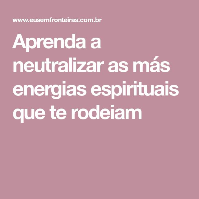 Aprenda a neutralizar as más energias espirituais que te rodeiam