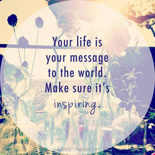 Your life is your message to the world, make sure it's inspiring...