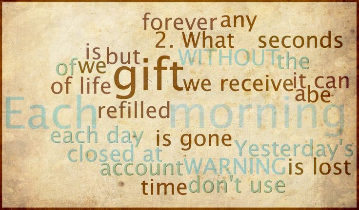 1. Each morning wereceive a gift of 86,400 seconds oflife. 2.What we don'tuse eachday islost. 3. Yesterday's gift isgone - forever. 4. Each morning the account is refilled, but itcan be closedat any time - without warning.