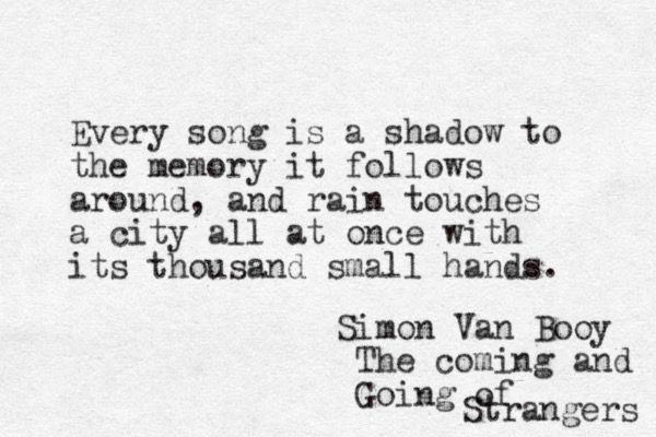 Every song is a shadow to the memory it follows around. -Simon Van Booy, The Coming and Going of Strangers