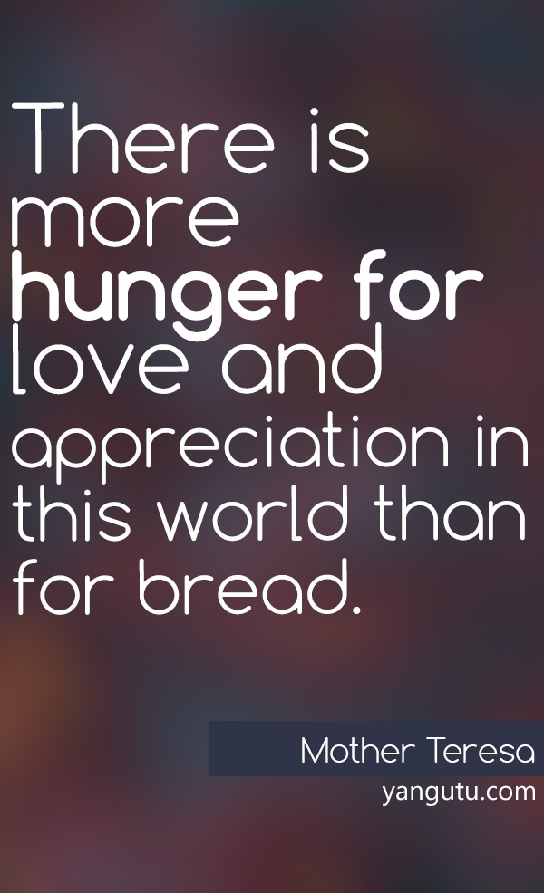 There Is More Hunger For Love And Appreciation In This World Than For  Bread, ~ Mother Teresa