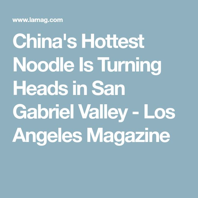 China's Hottest Noodle Is Turning Heads in San Gabriel Valley - Los Angeles Magazine