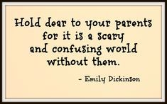 I used to roll my eyes when people said this to me. Who would have known I would have to live without a parent so soon. Cherish them. You never get them back.