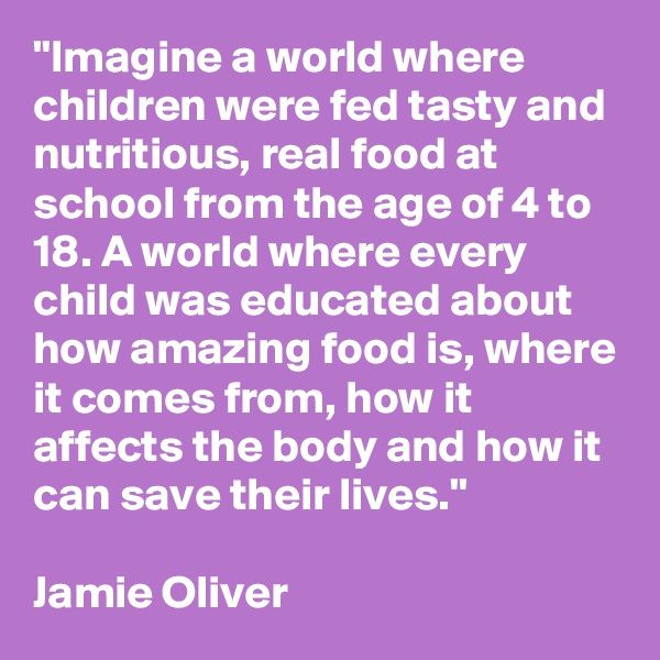 """""""Imagine a world where children were fed tasty and nutritious, real food at school from the age of 4 to 18. A world where every child was educated about how amazing food is, where it comes from, how it affects the body and how it can save their lives.""""  Jamie Oliver"""