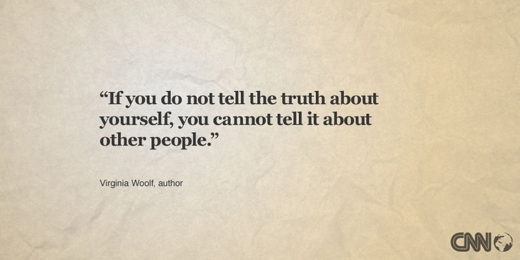 """If you do not tell the truth about yourself, you cannot tell it about other people."" -- Virginia Woolf."