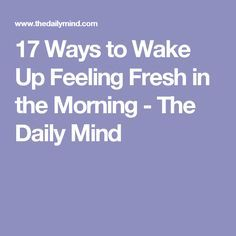 17 Ways to Wake Up Feeling Fresh in the Morning - The Daily Mind