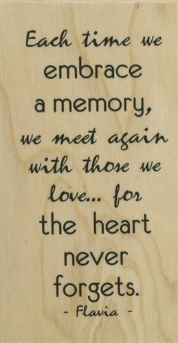 Each time we embrace a memory, we meet again with those we love... for the heart forgets. ~ Flavia
