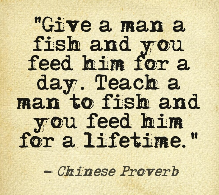 Chinese Proverb. Alright men, let me teach you how to fish!