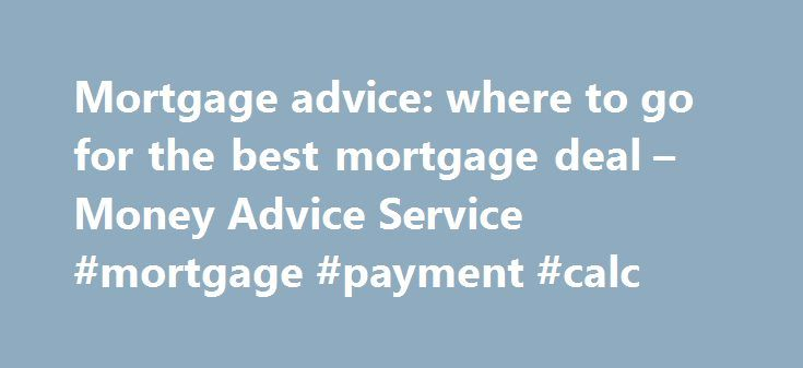 Mortgage advice: where to go for the best mortgage deal – Money Advice Service #mortgage #payment #calc http://mortgage.remmont.com/mortgage-advice-where-to-go-for-the-best-mortgage-deal-money-advice-service-mortgage-payment-calc/  #mortgage advice # Mortgage advice: where to go for the best mortgage deal Choosing a mortgage is one of the biggest financial decisions you're likely to make. There are thousands of mortgage deals out there, so how do you choose the right one for you? Your…