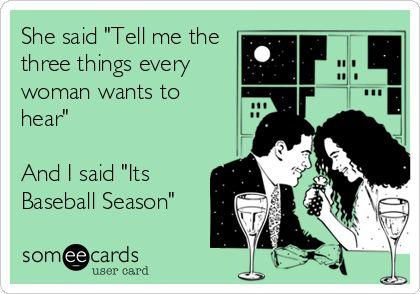 She said 'Tell me the three things every woman wants to hear' And I said 'Its Baseball Season'.