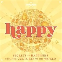 Lonely Planet Happy 1st Ed.: Secrets in Happiness from the Cultures of the World by Lonely Lonely Planet
