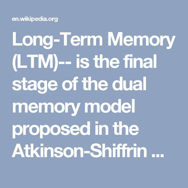 Long-Term Memory (LTM)-- is the final stage of the dual memory model proposed in the Atkinson-Shiffrin memory model, in which information can be stored for long periods of time. While short-term and working memory persist for only about 18 to 30 seconds, information can remain in long-term memory indefinitely. Long-term memory is commonly broken down into explicit memory (declarative), which includes episodic memory, semantic memory, and autobiographical memory, and implicit memory