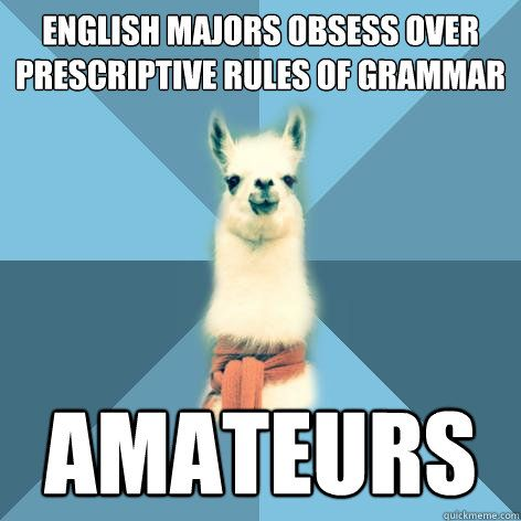 funny thing is that I'm English Linguistics Major - does that make me half Armadillo and half Llama?