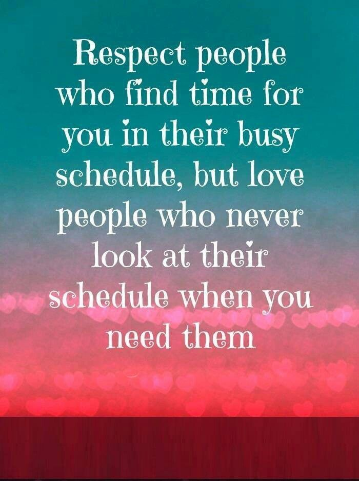 Respect people who find time for you in their busy schedule, but love people who never look at their schedule when you need them.: