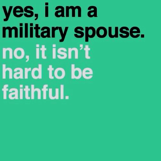 I am a proud military wife. I have been for three years now and I could never be unfaithful to my husband. no matter how long he is away.